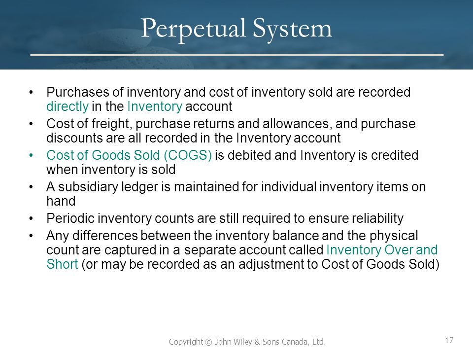 Perpetual System Purchases of inventory and cost of inventory sold are recorded directly in the Inventory account.
