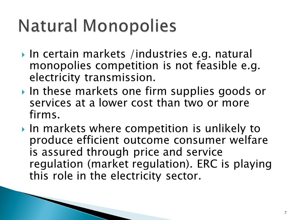 Natural Monopolies In certain markets /industries e.g. natural monopolies competition is not feasible e.g. electricity transmission.