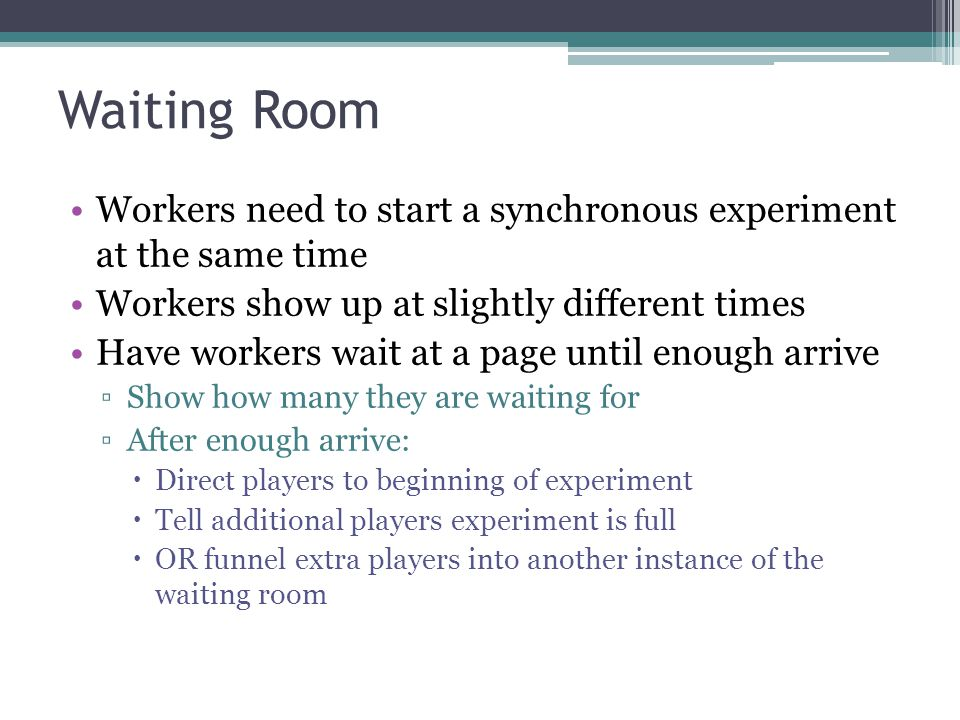 Waiting Room Workers need to start a synchronous experiment at the same time. Workers show up at slightly different times.