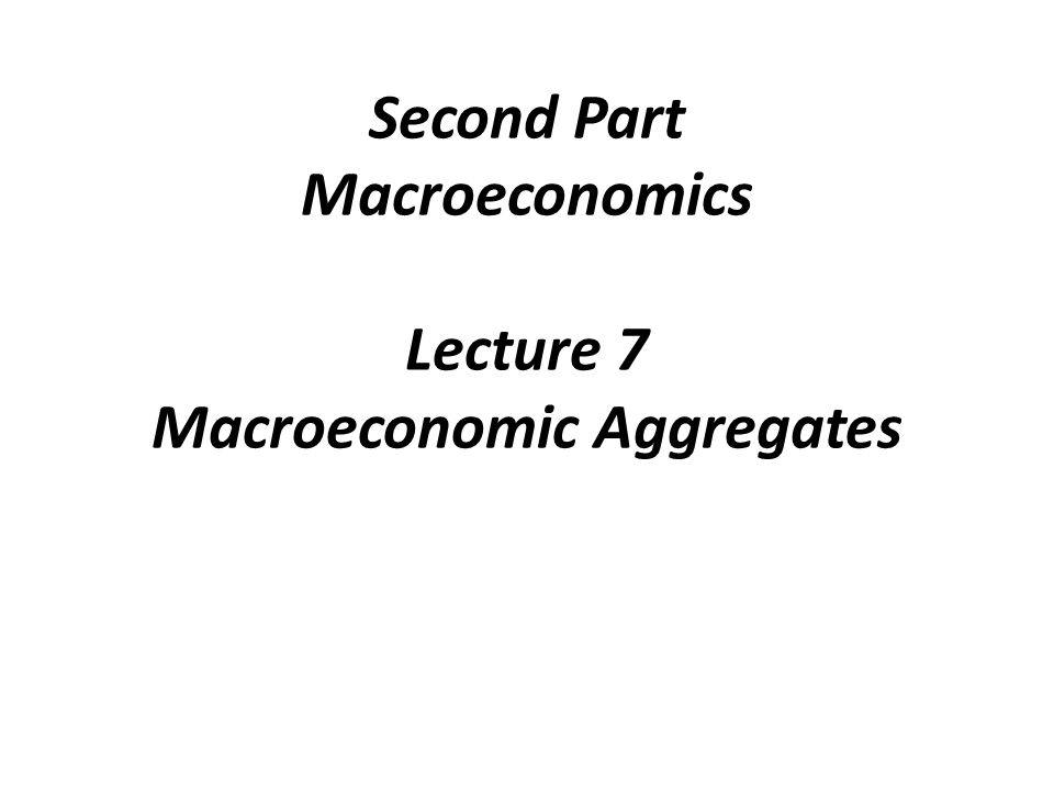 Second Part Macroeconomics Lecture 7 Macroeconomic Aggregates