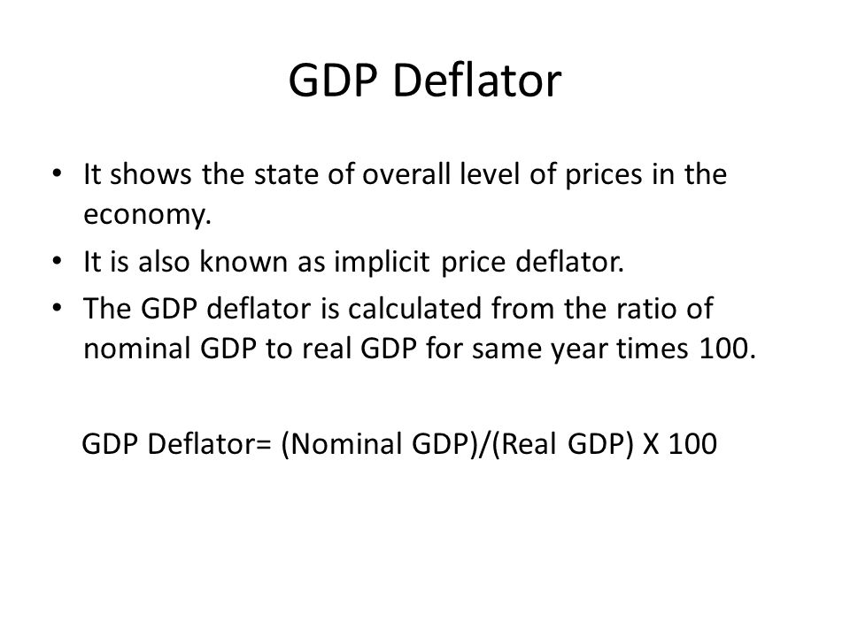 GDP Deflator It shows the state of overall level of prices in the economy. It is also known as implicit price deflator.