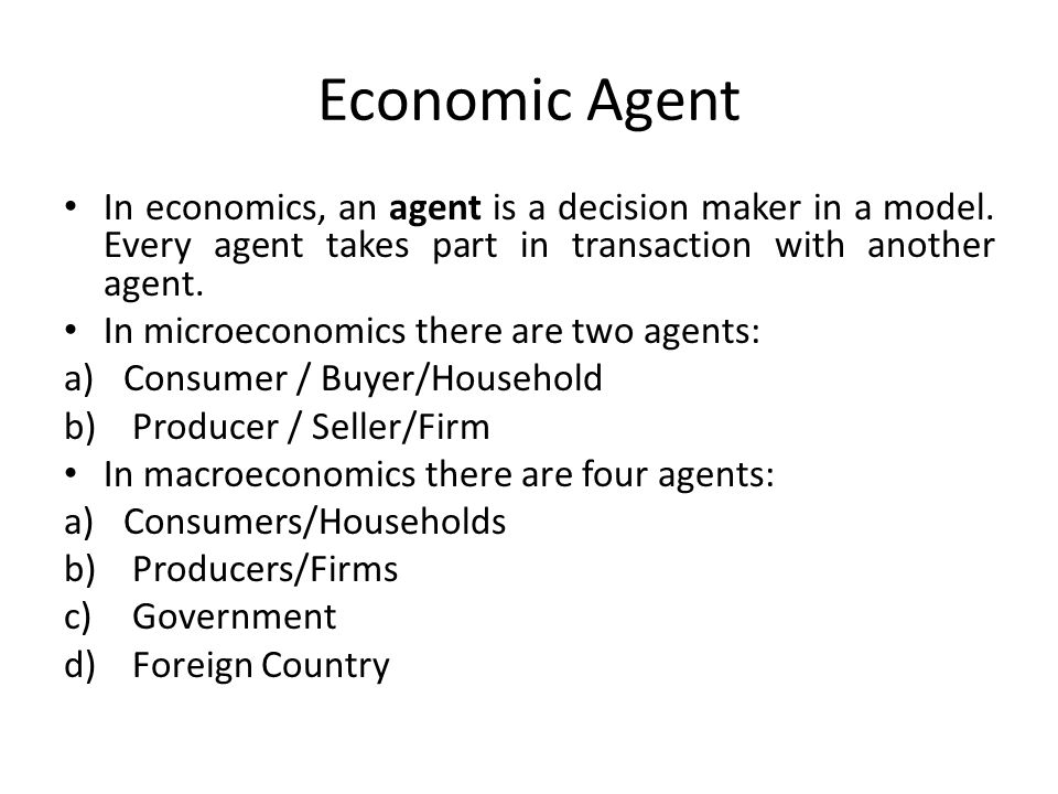 Economic Agent In economics, an agent is a decision maker in a model. Every agent takes part in transaction with another agent.