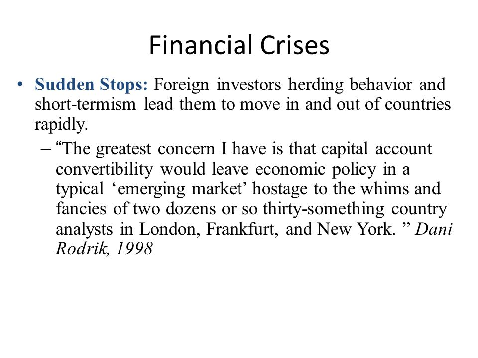 Financial Crises Sudden Stops: Foreign investors herding behavior and short-termism lead them to move in and out of countries rapidly.