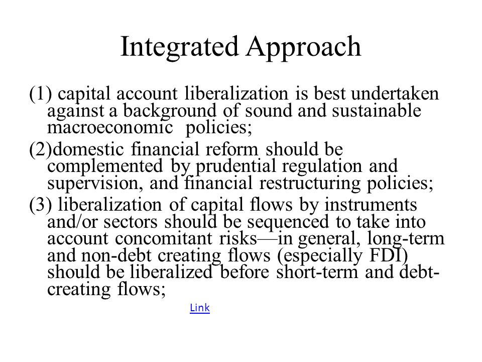 Integrated Approach capital account liberalization is best undertaken against a background of sound and sustainable macroeconomic policies;