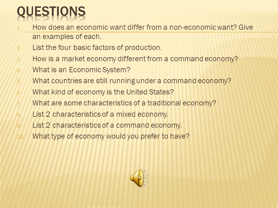 Questions How does an economic want differ from a non-economic want Give an examples of each. List the four basic factors of production.
