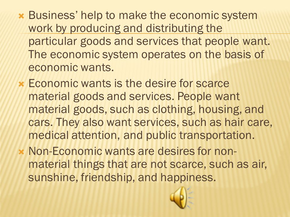 Business' help to make the economic system work by producing and distributing the particular goods and services that people want. The economic system operates on the basis of economic wants.
