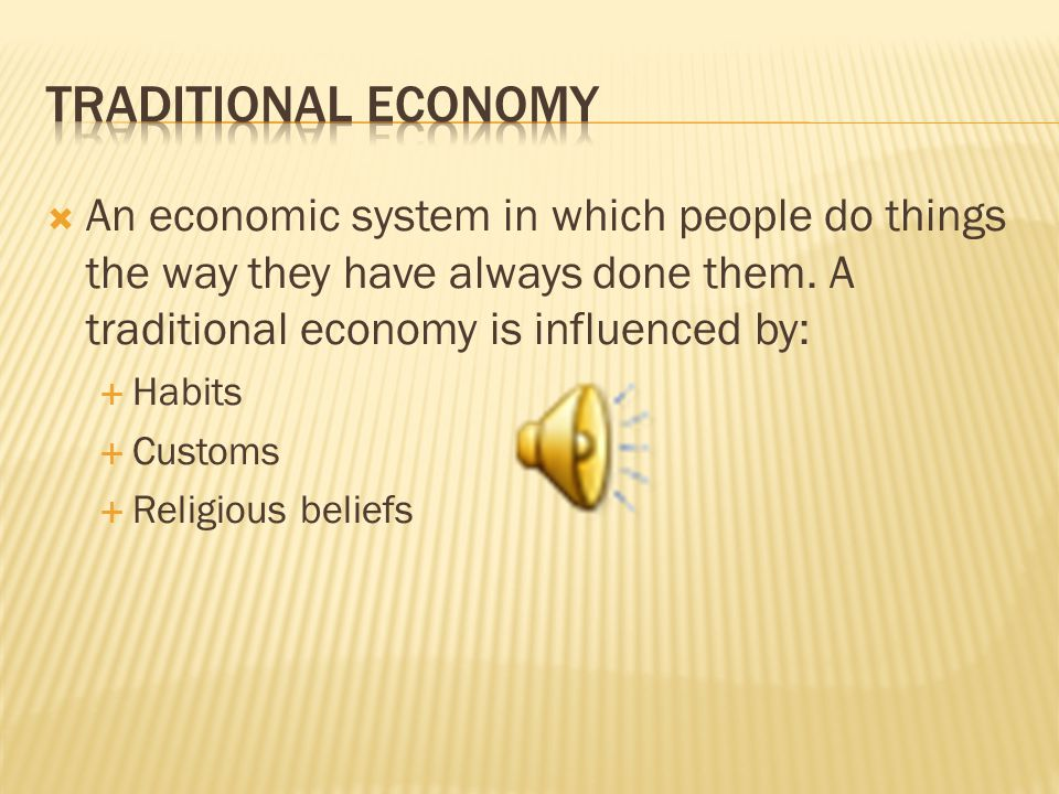 Traditional Economy An economic system in which people do things the way they have always done them. A traditional economy is influenced by: