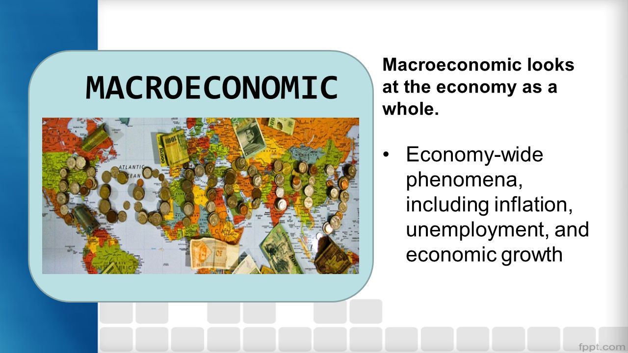MACROECONOMIC Macroeconomic looks at the economy as a whole.