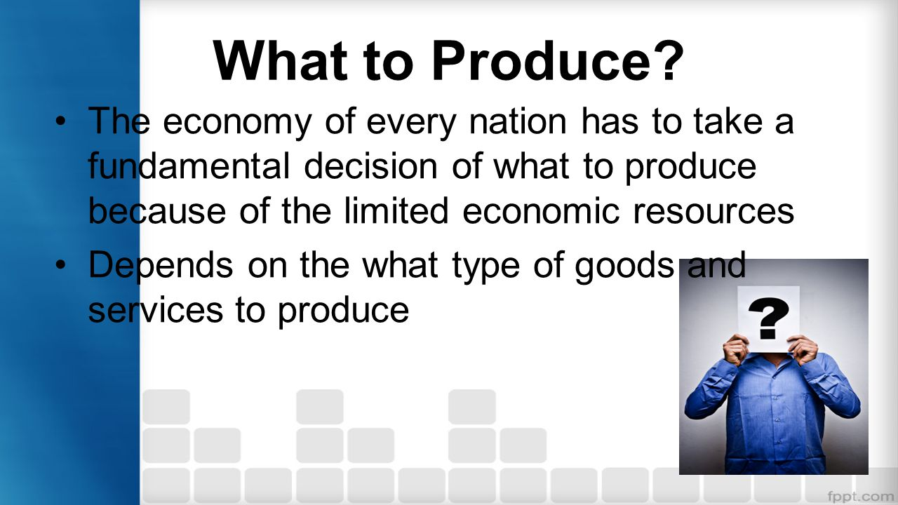 What to Produce The economy of every nation has to take a fundamental decision of what to produce because of the limited economic resources.
