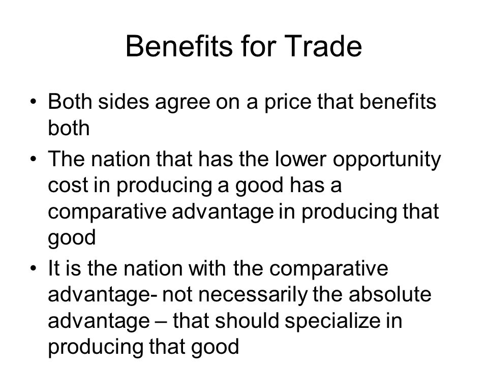 Benefits for Trade Both sides agree on a price that benefits both