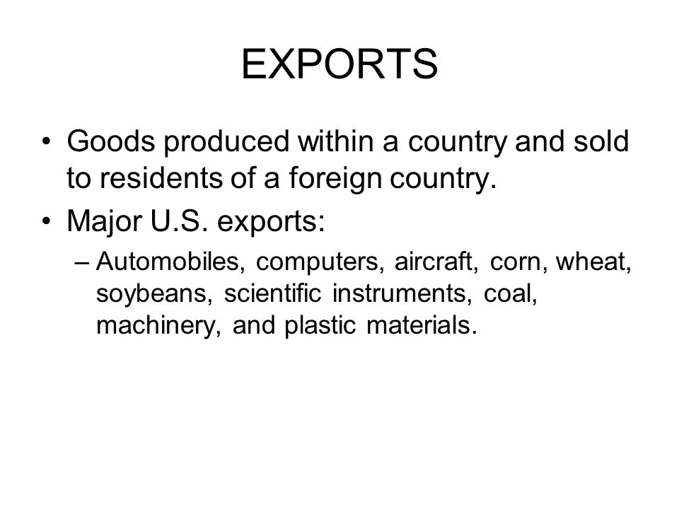 EXPORTS Goods produced within a country and sold to residents of a foreign country. Major U.S. exports: