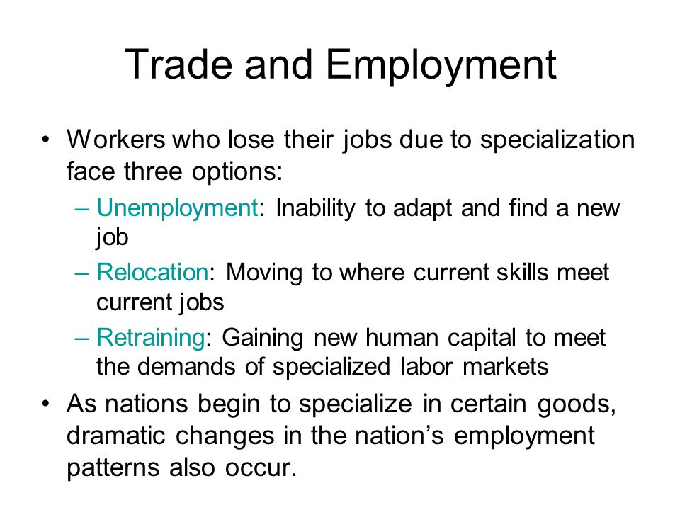 Trade and Employment Workers who lose their jobs due to specialization face three options: Unemployment: Inability to adapt and find a new job.