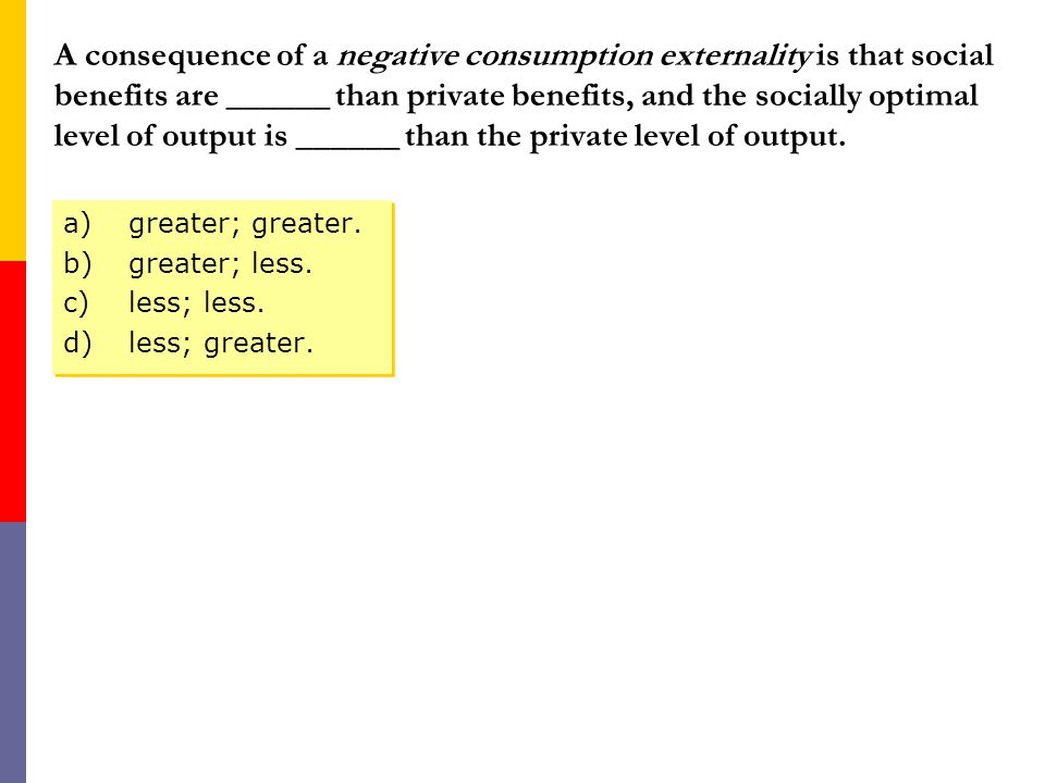 A consequence of a negative consumption externality is that social benefits are ______ than private benefits, and the socially optimal level of output is ______ than the private level of output.