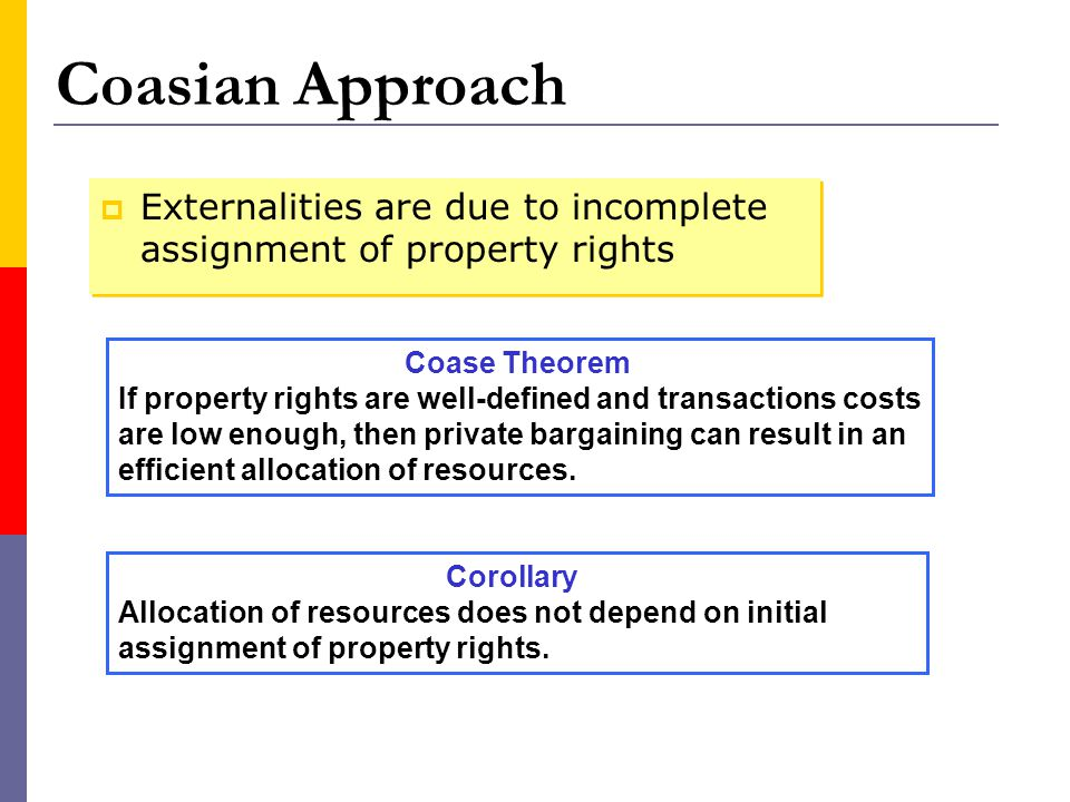 Coasian Approach Externalities are due to incomplete assignment of property rights. Coase Theorem.