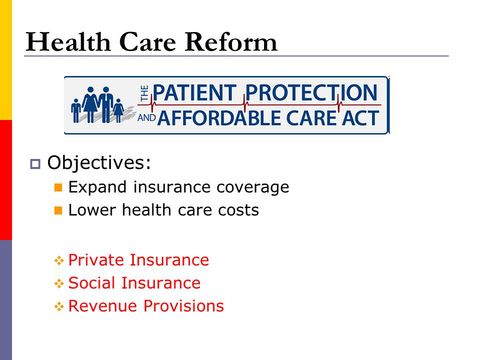 Health Care Reform Objectives: Expand insurance coverage