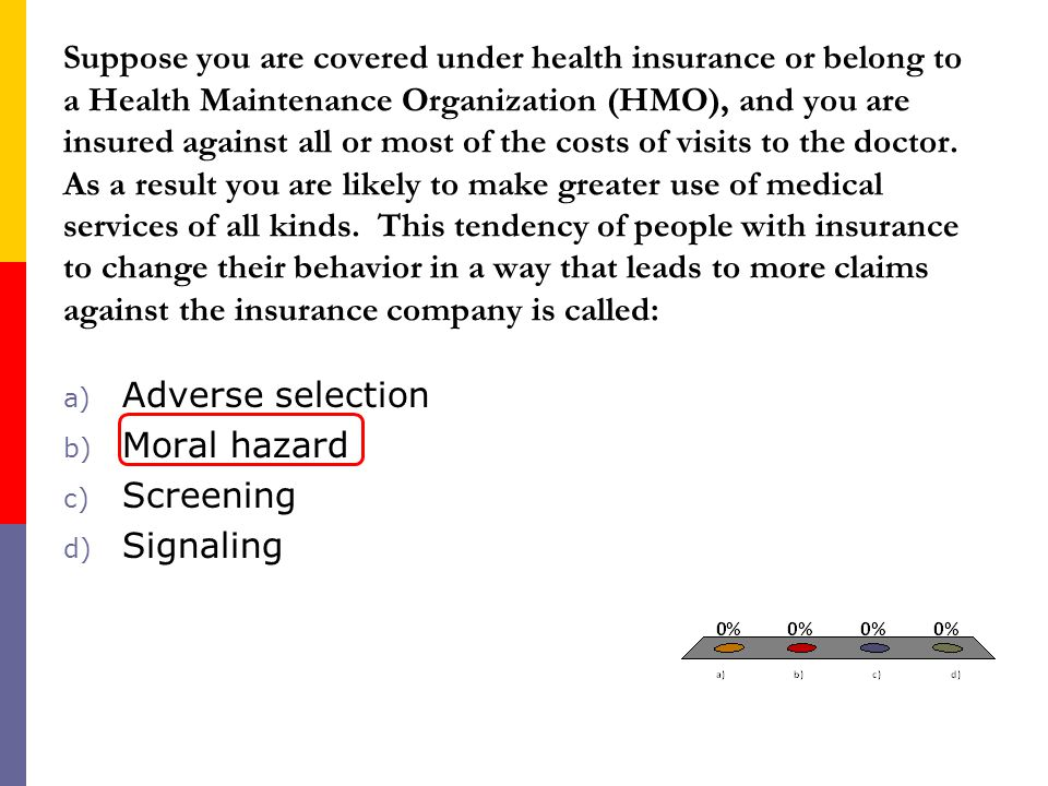 Suppose you are covered under health insurance or belong to a Health Maintenance Organization (HMO), and you are insured against all or most of the costs of visits to the doctor. As a result you are likely to make greater use of medical services of all kinds. This tendency of people with insurance to change their behavior in a way that leads to more claims against the insurance company is called: