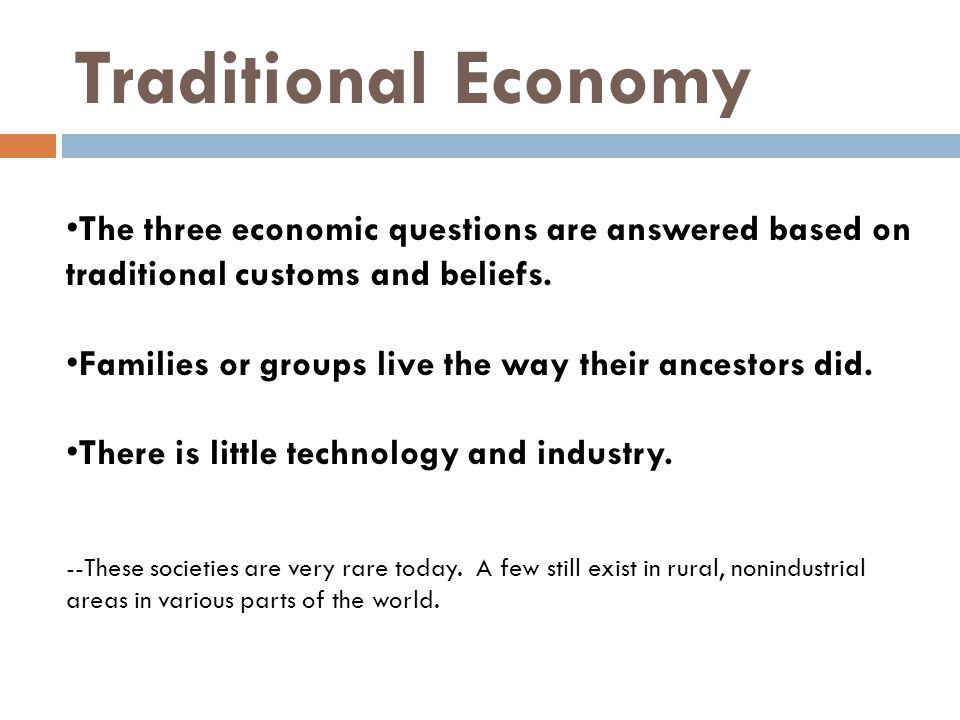 Traditional Economy The three economic questions are answered based on traditional customs and beliefs.