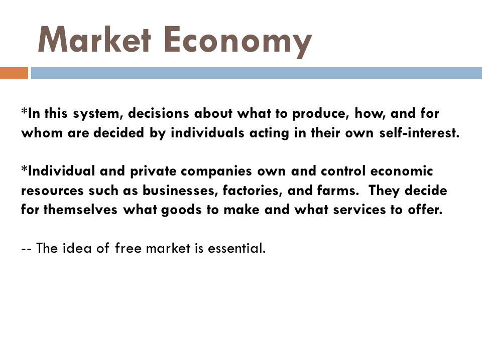 Market Economy *In this system, decisions about what to produce, how, and for whom are decided by individuals acting in their own self-interest.