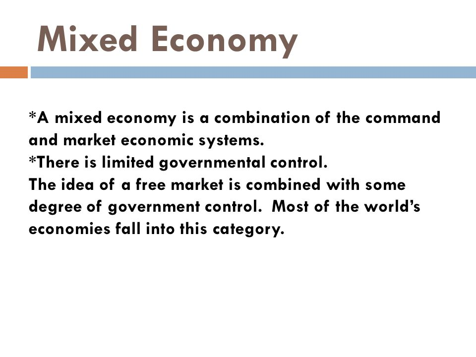 Mixed Economy *A mixed economy is a combination of the command and market economic systems. *There is limited governmental control.