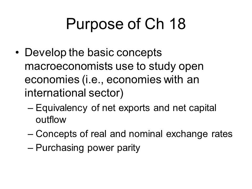 Purpose of Ch 18 Develop the basic concepts macroeconomists use to study open economies (i.e., economies with an international sector)