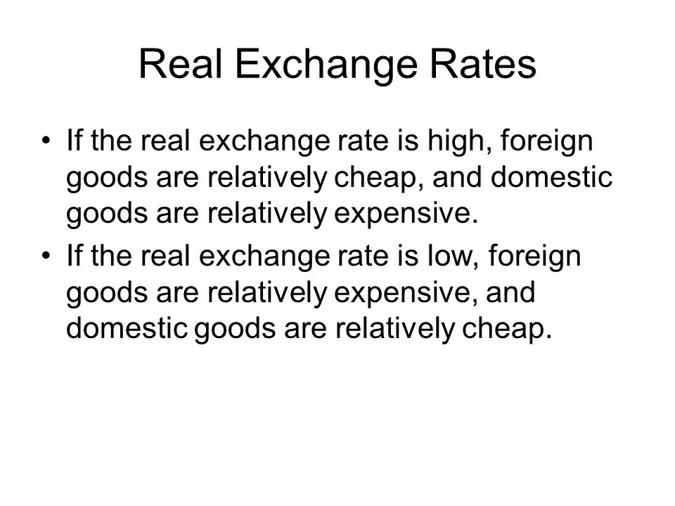 Real Exchange Rates If the real exchange rate is high, foreign goods are relatively cheap, and domestic goods are relatively expensive.