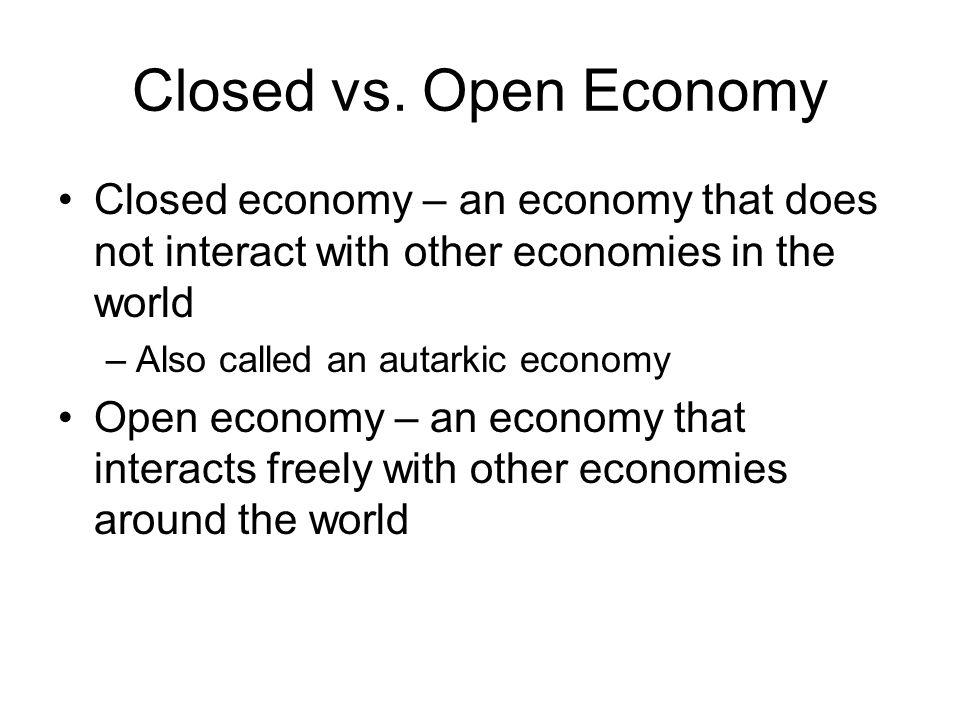 Closed vs. Open Economy Closed economy – an economy that does not interact with other economies in the world.
