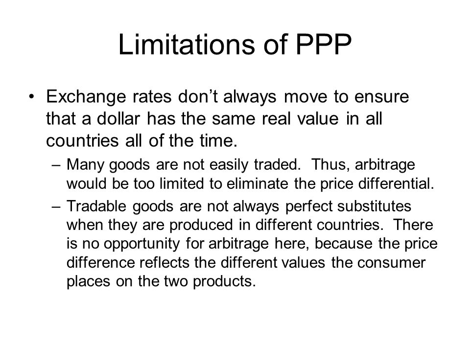 Limitations of PPP Exchange rates don't always move to ensure that a dollar has the same real value in all countries all of the time.