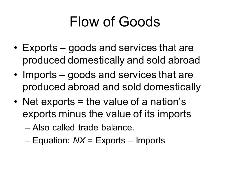 Flow of Goods Exports – goods and services that are produced domestically and sold abroad.
