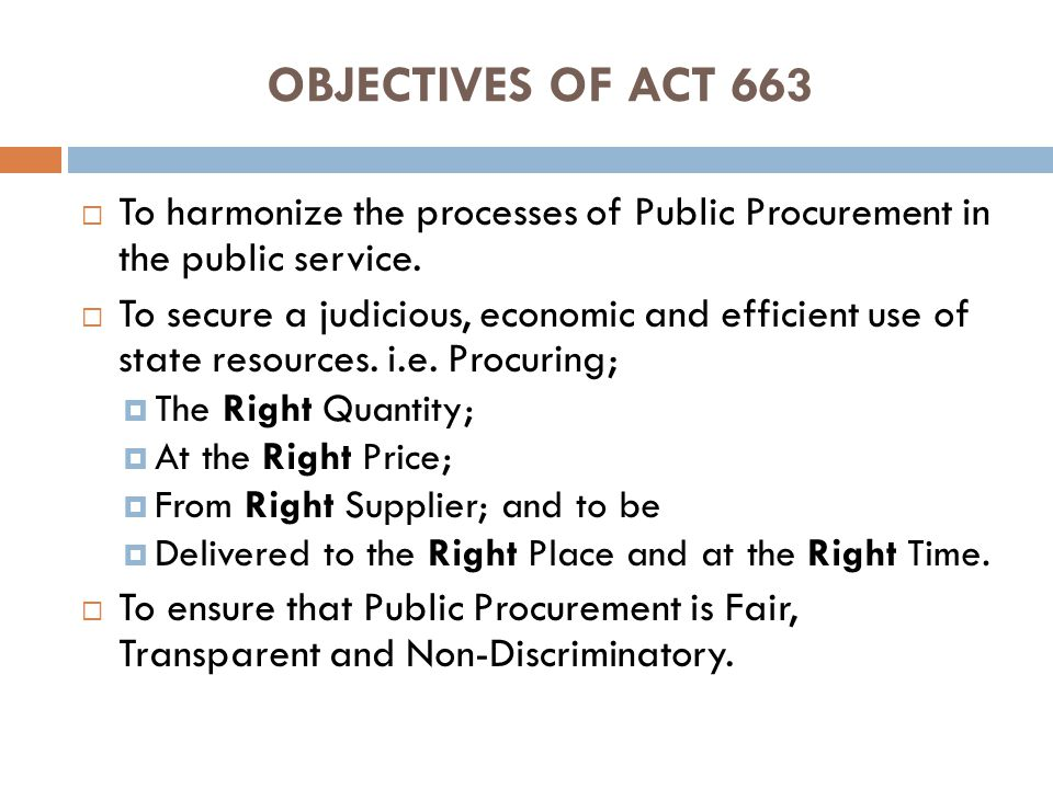 OBJECTIVES OF ACT 663 To harmonize the processes of Public Procurement in the public service.
