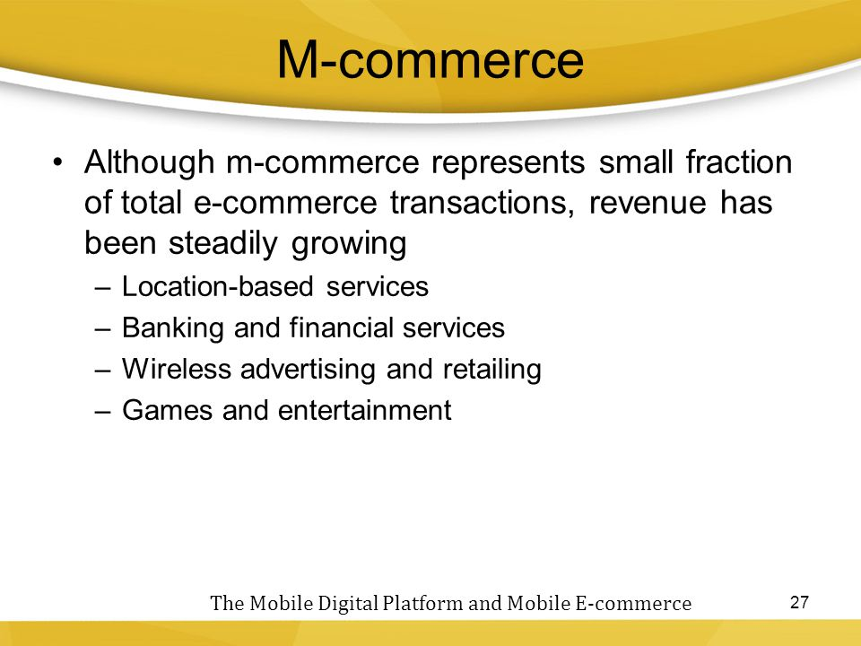 M-commerce Although m-commerce represents small fraction of total e-commerce transactions, revenue has been steadily growing.