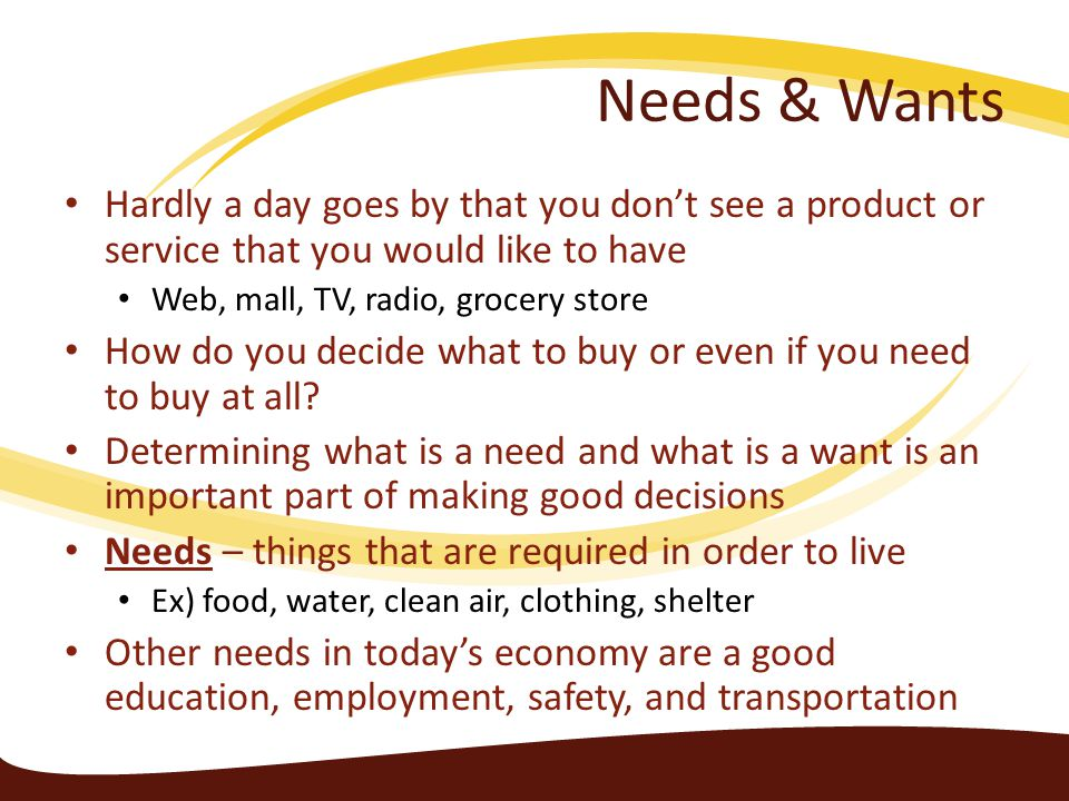 Needs & Wants Hardly a day goes by that you don't see a product or service that you would like to have.