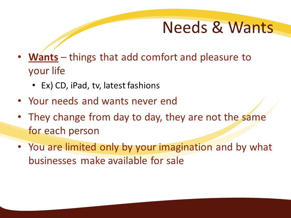 Needs & Wants Wants – things that add comfort and pleasure to your life. Ex) CD, iPad, tv, latest fashions.