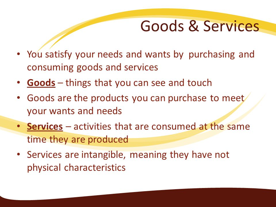 Goods & Services You satisfy your needs and wants by purchasing and consuming goods and services. Goods – things that you can see and touch.