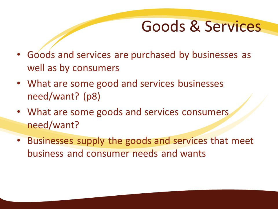 Goods & Services Goods and services are purchased by businesses as well as by consumers. What are some good and services businesses need/want (p8)
