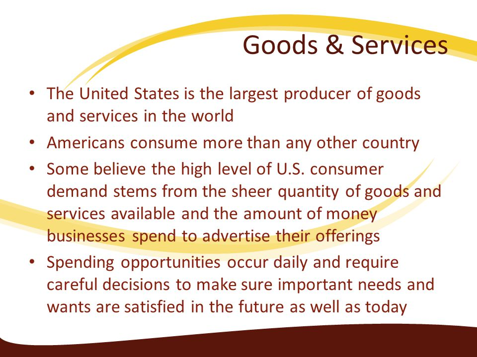 Goods & Services The United States is the largest producer of goods and services in the world. Americans consume more than any other country.