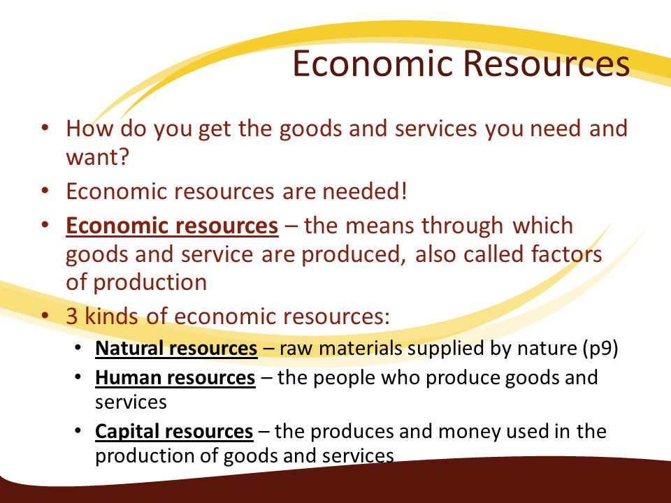 Economic Resources How do you get the goods and services you need and want Economic resources are needed!
