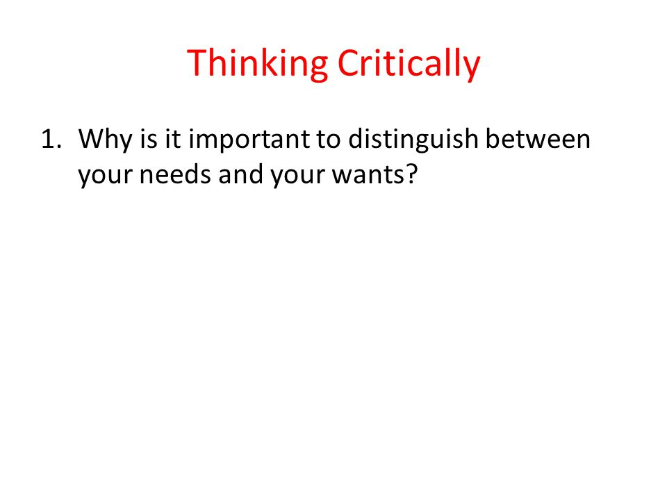 Thinking Critically Why is it important to distinguish between your needs and your wants