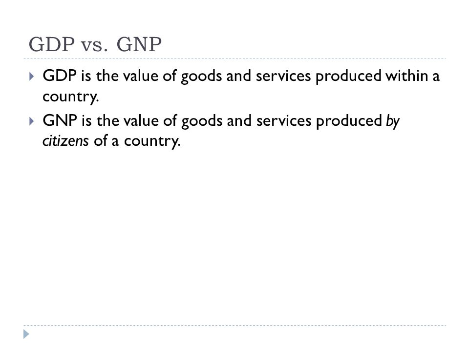 GDP vs. GNP GDP is the value of goods and services produced within a country.