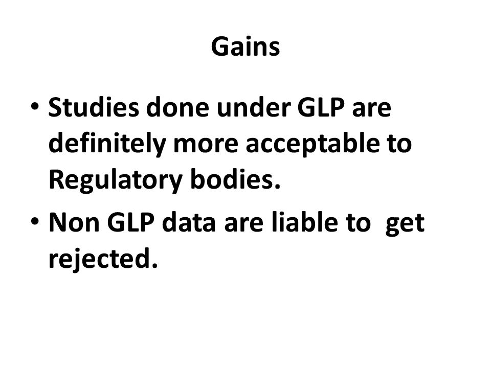Gains Studies done under GLP are definitely more acceptable to Regulatory bodies.