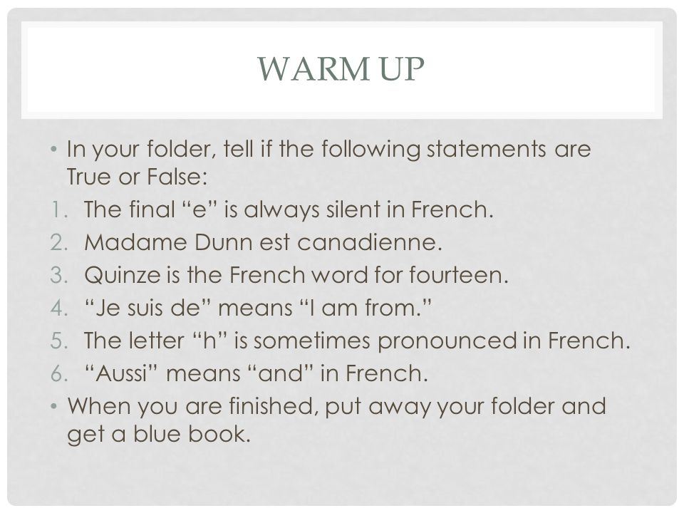 Warm Up In your folder, tell if the following statements are True or False: The final e is always silent in French.
