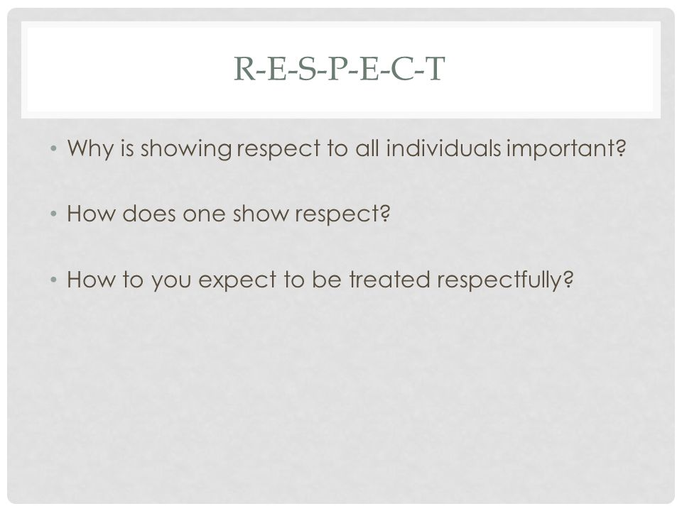 R-E-S-P-E-C-T Why is showing respect to all individuals important