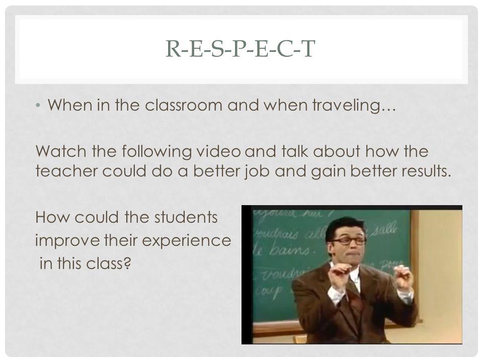 R-E-S-P-E-C-T When in the classroom and when traveling…