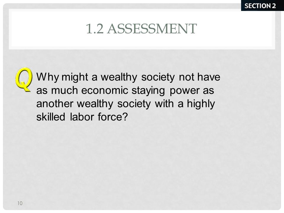 1.2 Assessment Why might a wealthy society not have as much economic staying power as another wealthy society with a highly skilled labor force