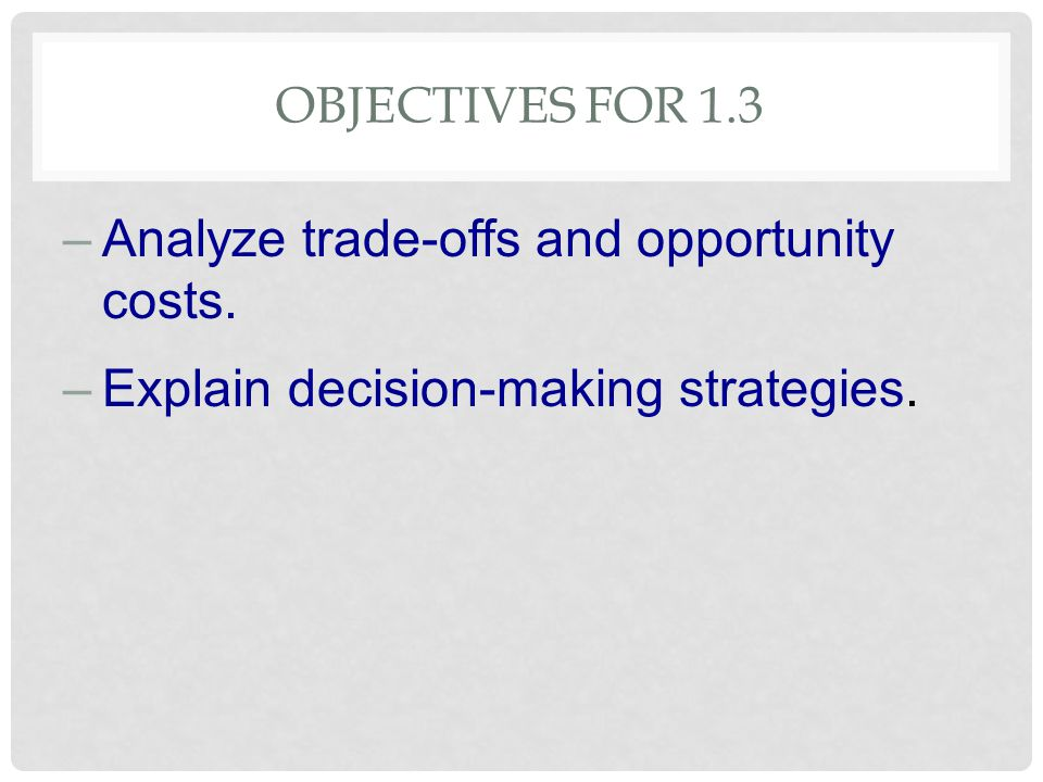 Analyze trade-offs and opportunity costs.