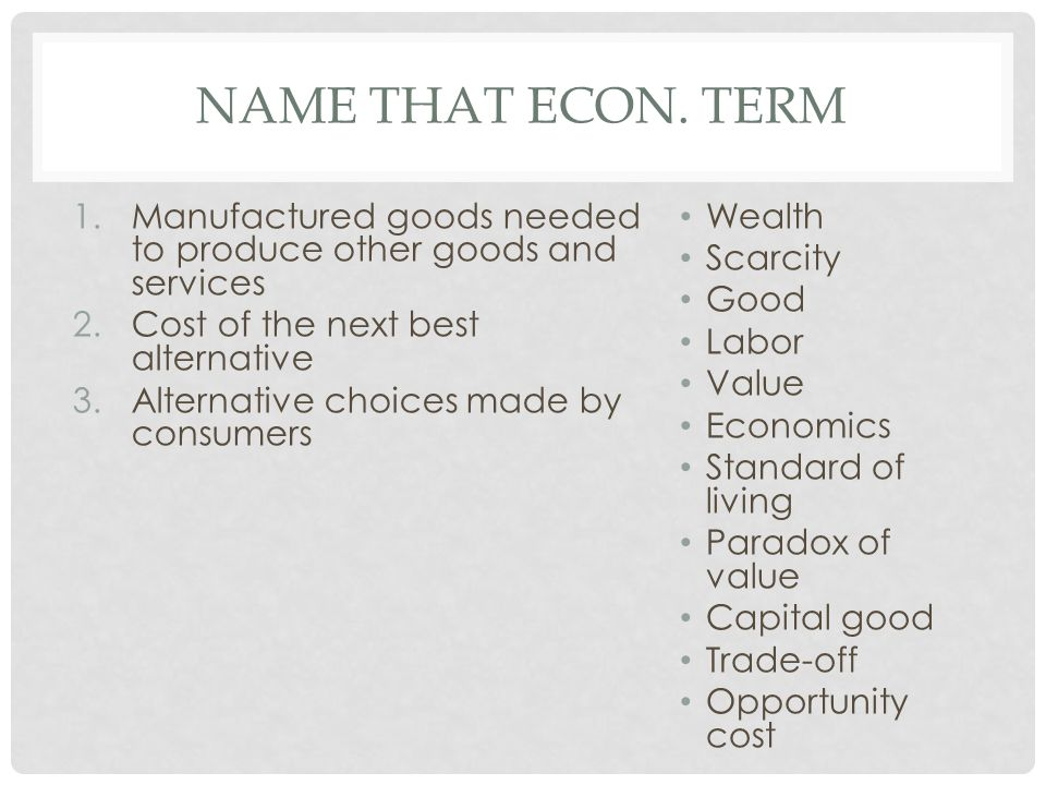 Name that econ. term Manufactured goods needed to produce other goods and services. Cost of the next best alternative.