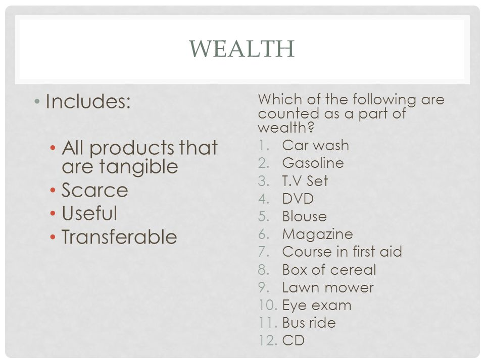 wealth Includes: All products that are tangible Scarce Useful