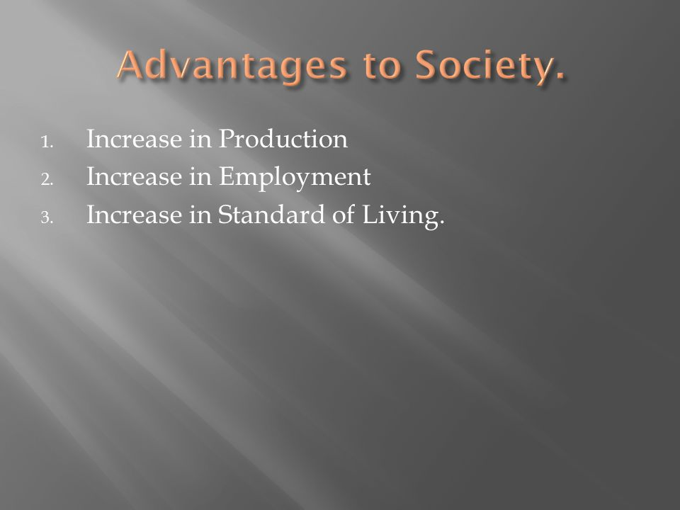 Advantages to Society. Increase in Production Increase in Employment