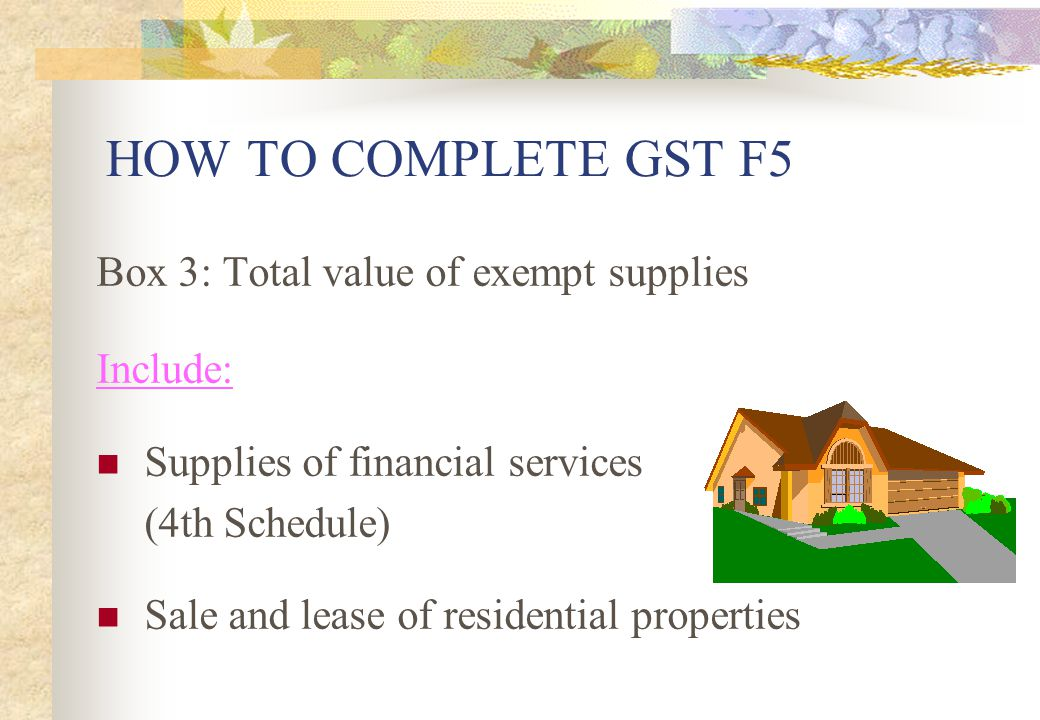 HOW TO COMPLETE GST F5 Box 3: Total value of exempt supplies Include: