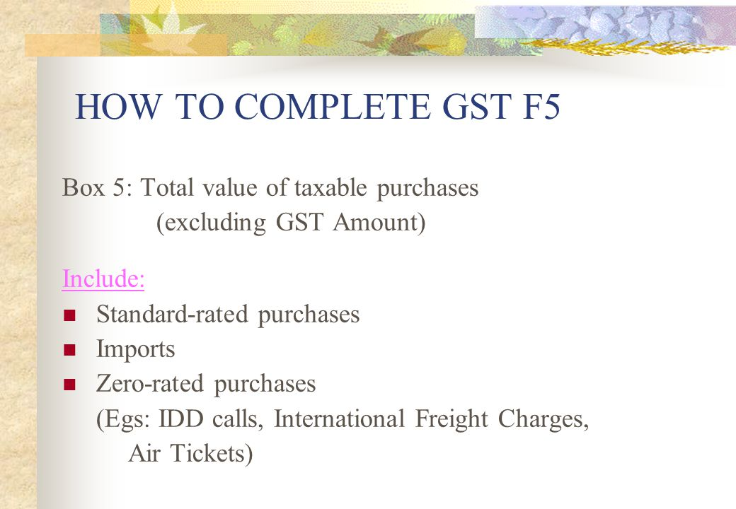 HOW TO COMPLETE GST F5 Box 5: Total value of taxable purchases