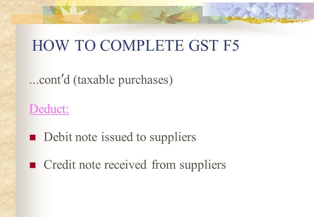 HOW TO COMPLETE GST F5 ...cont'd (taxable purchases) Deduct: